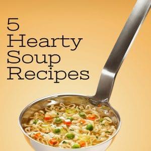 5 Hearty Soup Recipes