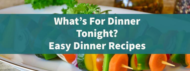 What's For Dinner Tonight? Easy Dinner Recipes for Family